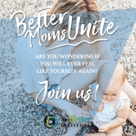 Better Moms Unite - Are you wondering if you will ever feel like yourself again? Join us!